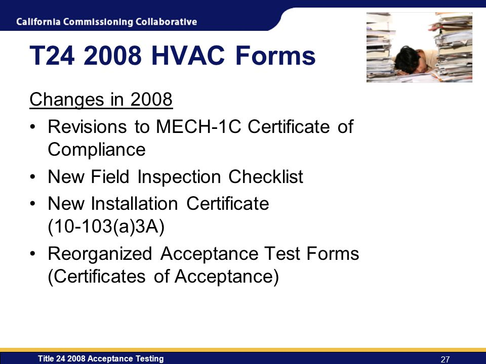 T24 2008 HVAC Forms Changes in 2008. Revisions to MECH-1C Certificate of Compliance. New Field Inspection Checklist.