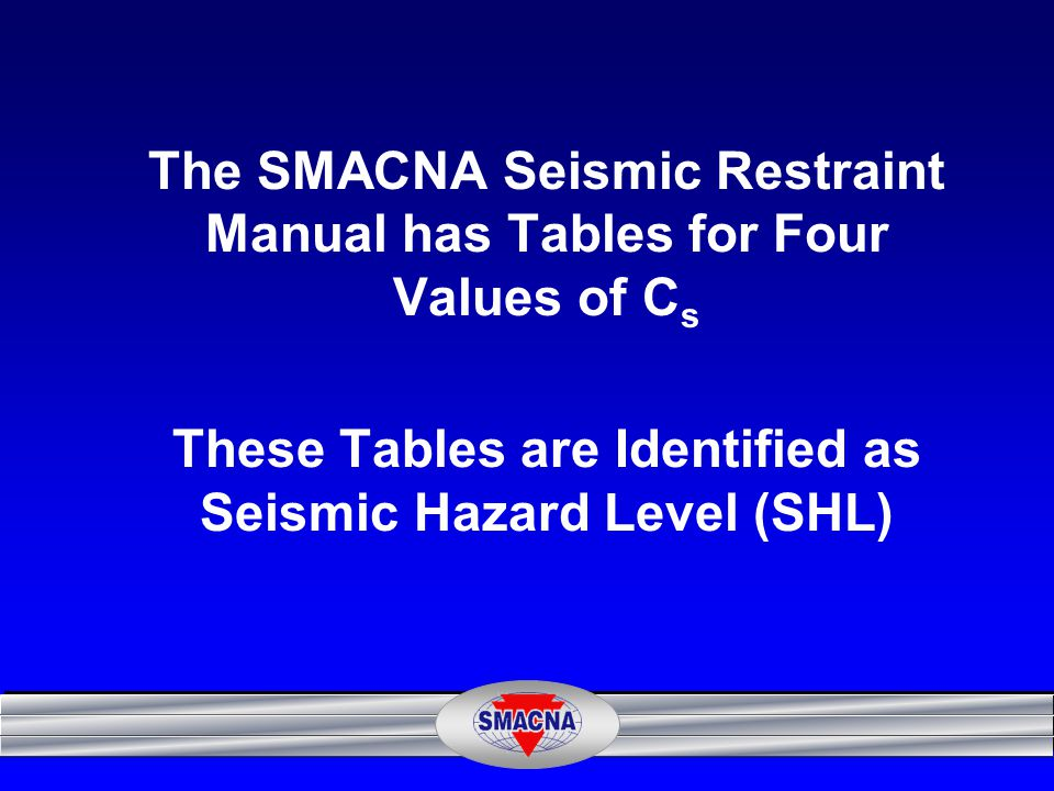 The SMACNA Seismic Restraint Manual has Tables for Four Values of Cs