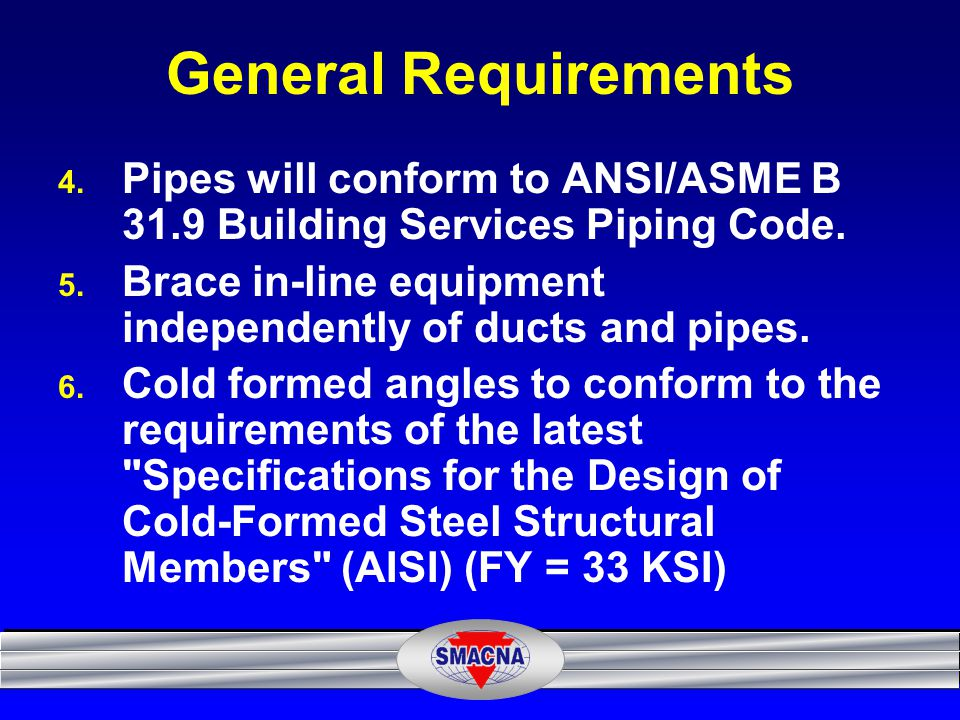 General Requirements Pipes will conform to ANSI/ASME B 31.9 Building Services Piping Code. Brace in-line equipment independently of ducts and pipes.