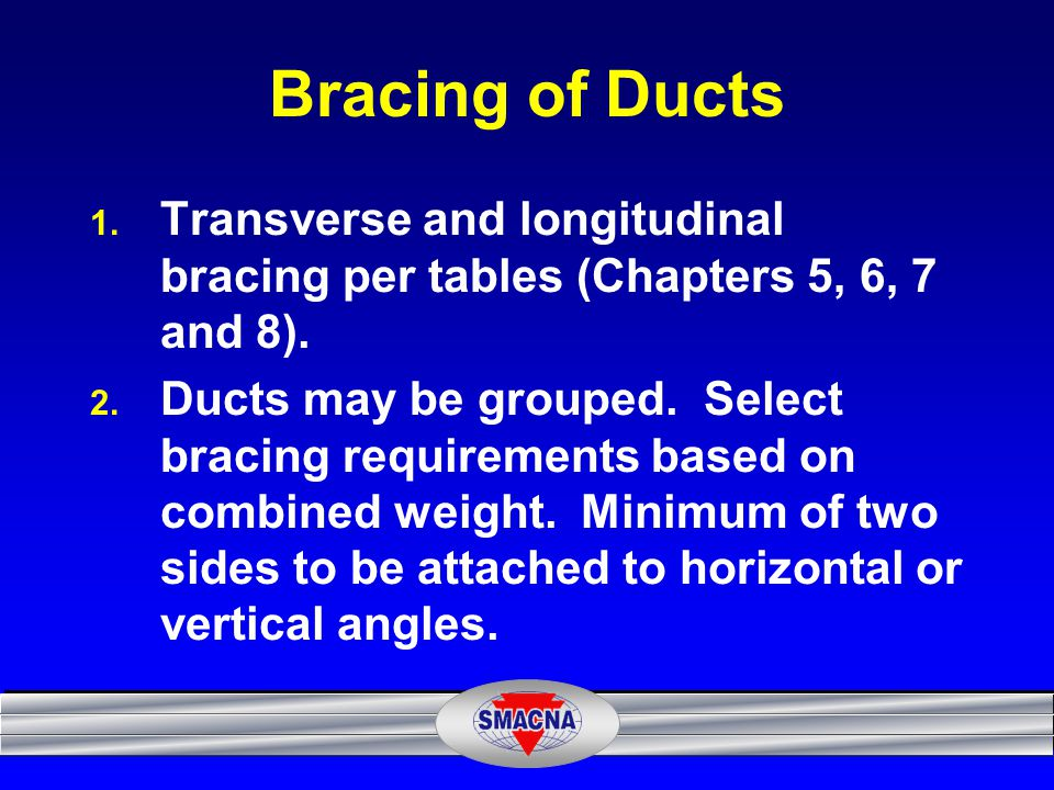 Bracing of Ducts Transverse and longitudinal bracing per tables (Chapters 5, 6, 7 and 8).