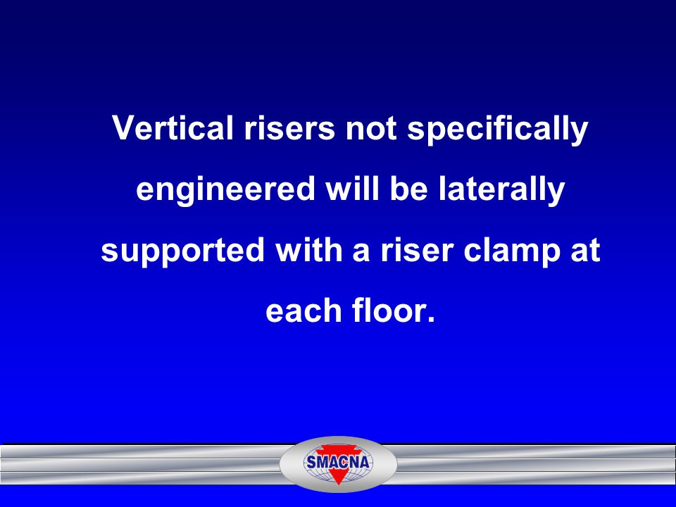 Vertical risers not specifically engineered will be laterally supported with a riser clamp at each floor.