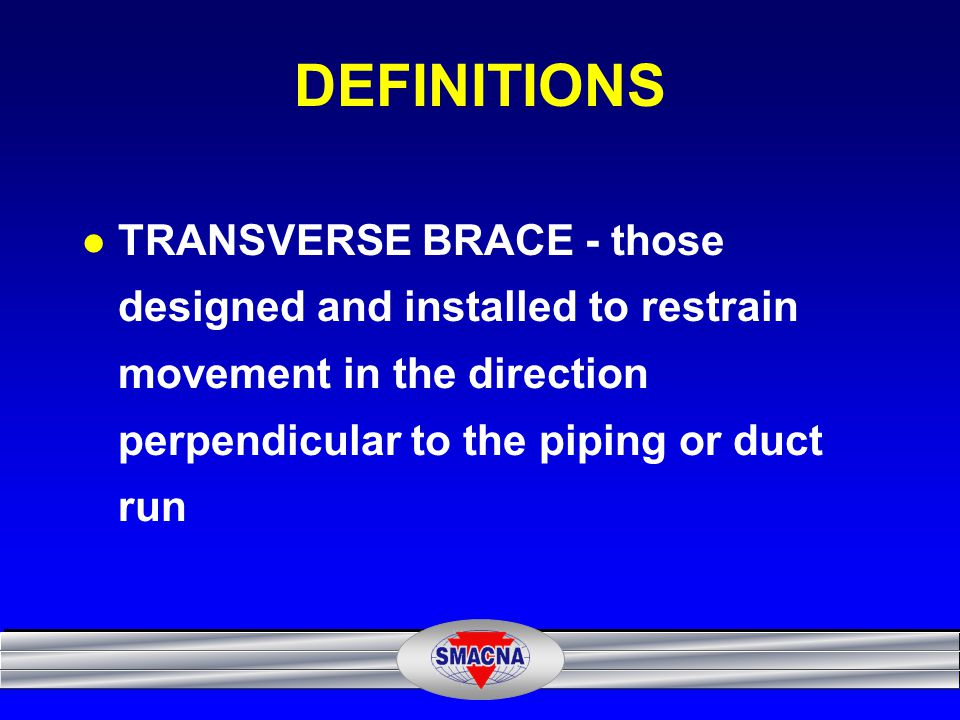 DEFINITIONS TRANSVERSE BRACE - those designed and installed to restrain movement in the direction perpendicular to the piping or duct run.