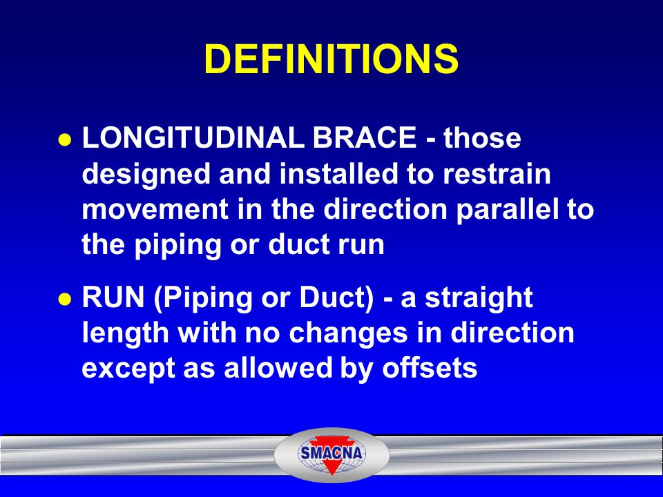 DEFINITIONS LONGITUDINAL BRACE - those designed and installed to restrain movement in the direction parallel to the piping or duct run.