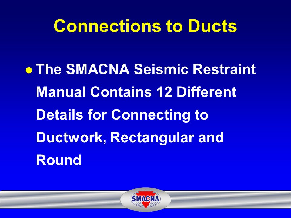 Connections to Ducts The SMACNA Seismic Restraint Manual Contains 12 Different Details for Connecting to Ductwork, Rectangular and Round.