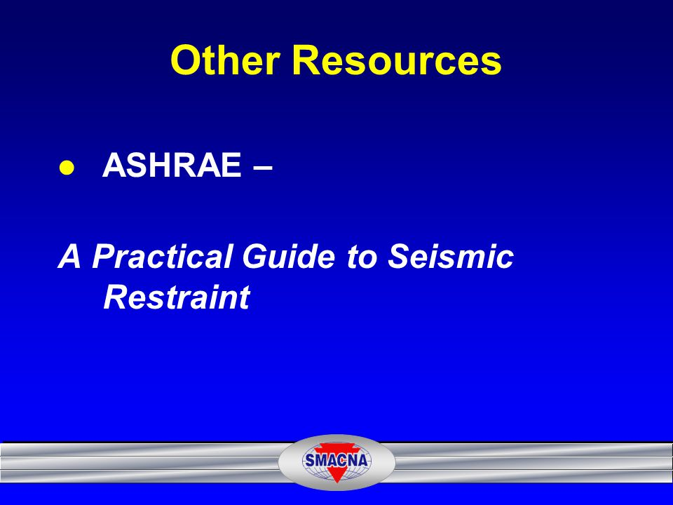 Other Resources ASHRAE – A Practical Guide to Seismic Restraint
