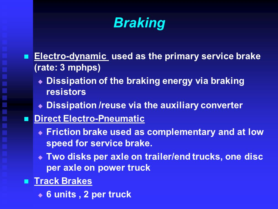 Braking Electro-dynamic used as the primary service brake (rate: 3 mphps) Dissipation of the braking energy via braking resistors.