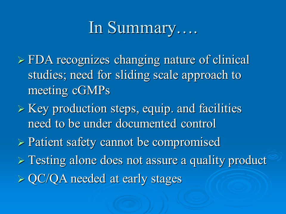 In Summary…. FDA recognizes changing nature of clinical studies; need for sliding scale approach to meeting cGMPs.