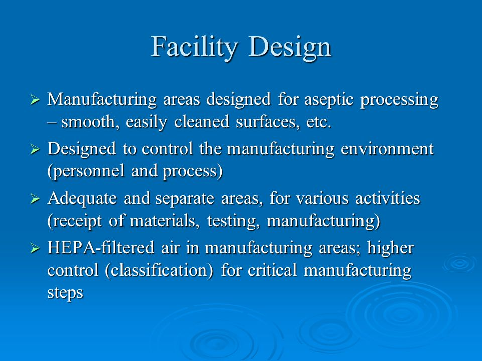 Facility Design Manufacturing areas designed for aseptic processing – smooth, easily cleaned surfaces, etc.
