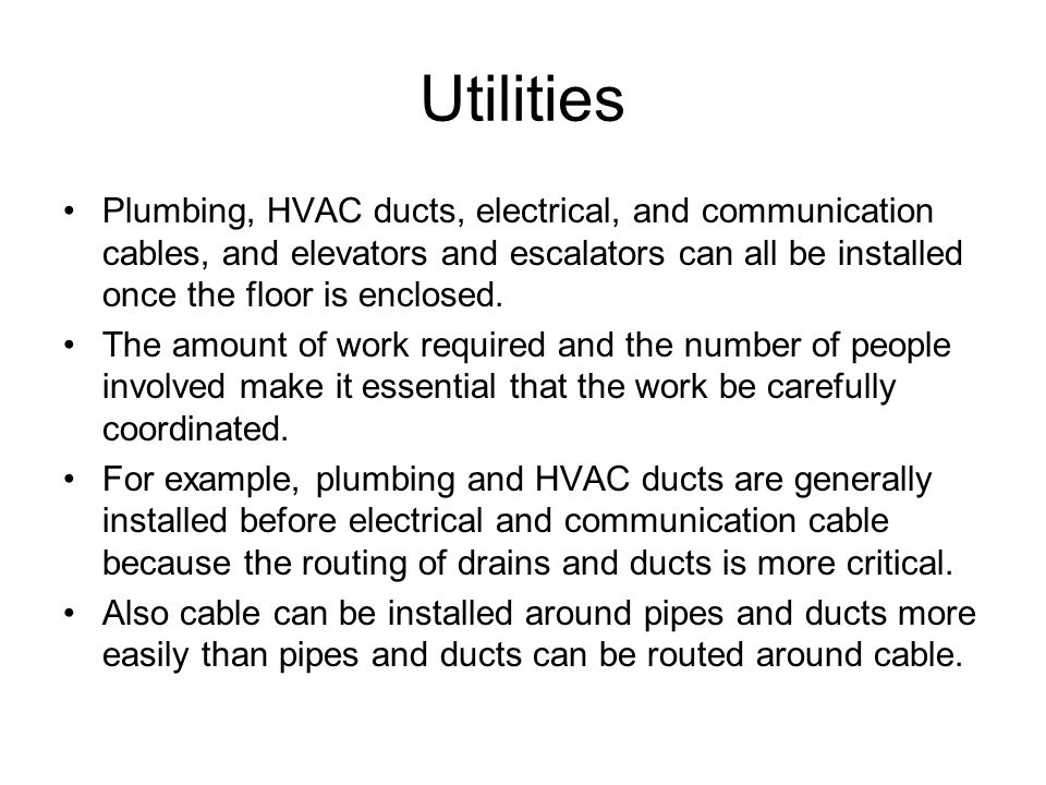Utilities Plumbing, HVAC ducts, electrical, and communication cables, and elevators and escalators can all be installed once the floor is enclosed.
