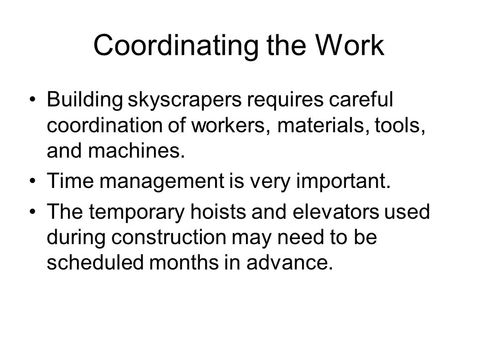 Coordinating the Work Building skyscrapers requires careful coordination of workers, materials, tools, and machines.