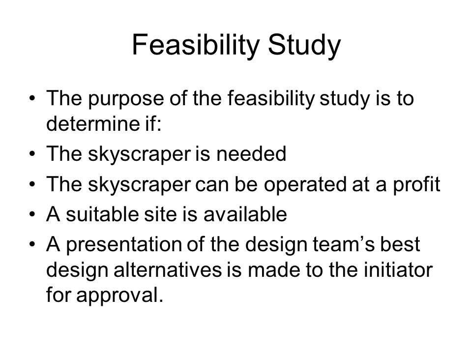 Feasibility Study The purpose of the feasibility study is to determine if: The skyscraper is needed.