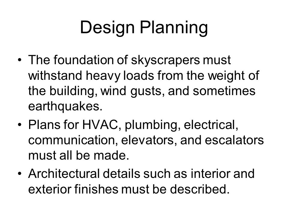Design Planning The foundation of skyscrapers must withstand heavy loads from the weight of the building, wind gusts, and sometimes earthquakes.