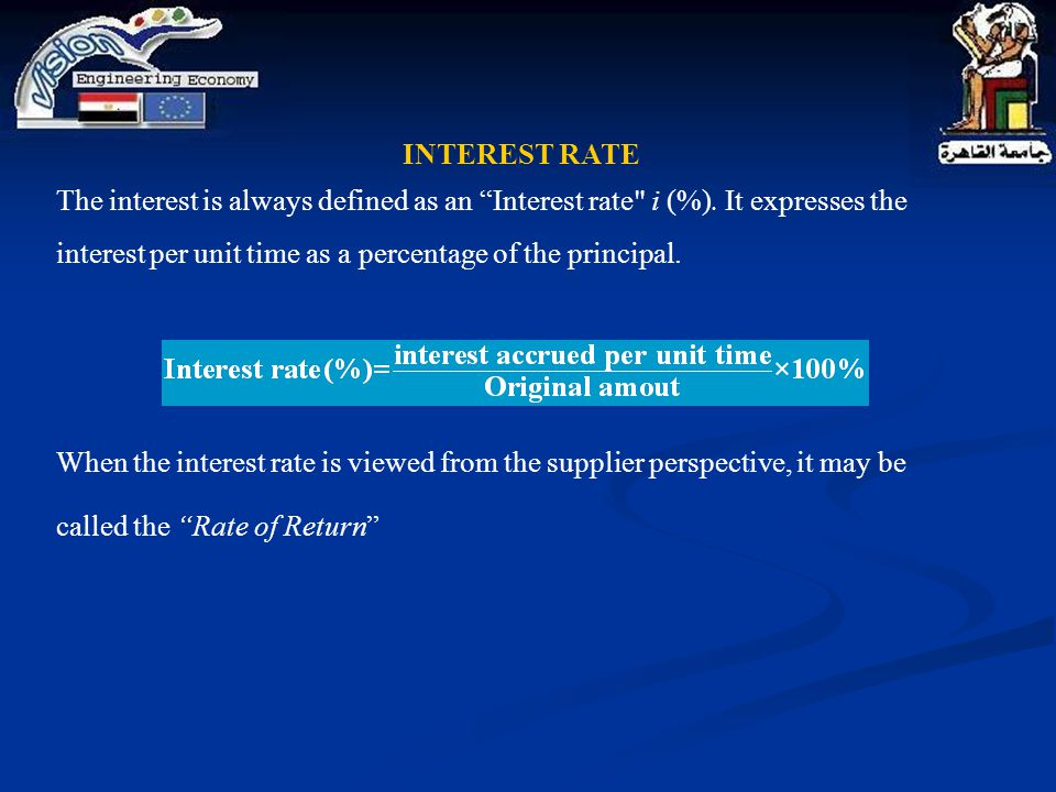 INTEREST RATE The interest is always defined as an Interest rate i (%). It expresses the interest per unit time as a percentage of the principal.