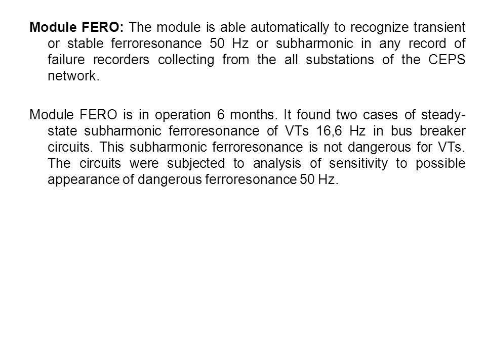 Module FERO: The module is able automatically to recognize transient or stable ferroresonance 50 Hz or subharmonic in any record of failure recorders collecting from the all substations of the CEPS network.