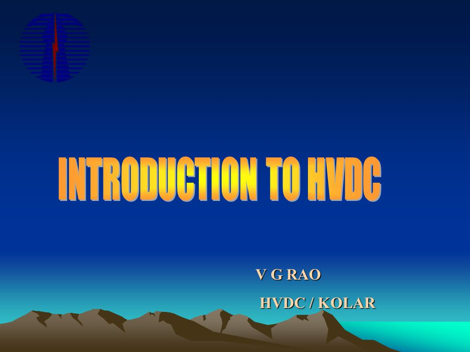 INTRODUCTION TO HVDC V G RAO HVDC / KOLAR