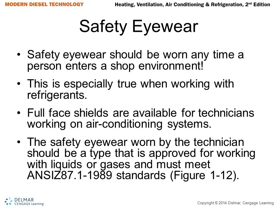 Safety Eyewear Safety eyewear should be worn any time a person enters a shop environment! This is especially true when working with refrigerants.