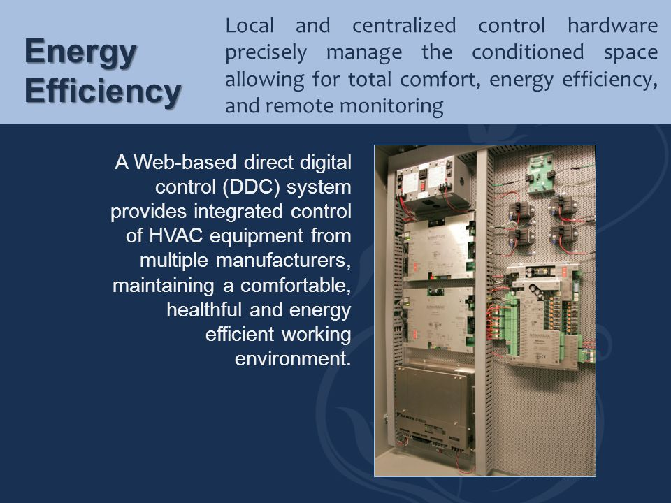 Local and centralized control hardware precisely manage the conditioned space allowing for total comfort, energy efficiency, and remote monitoring
