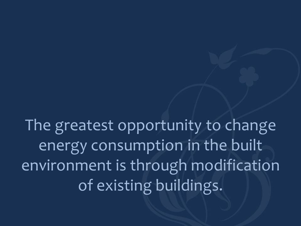 The greatest opportunity to change energy consumption in the built environment is through modification of existing buildings.
