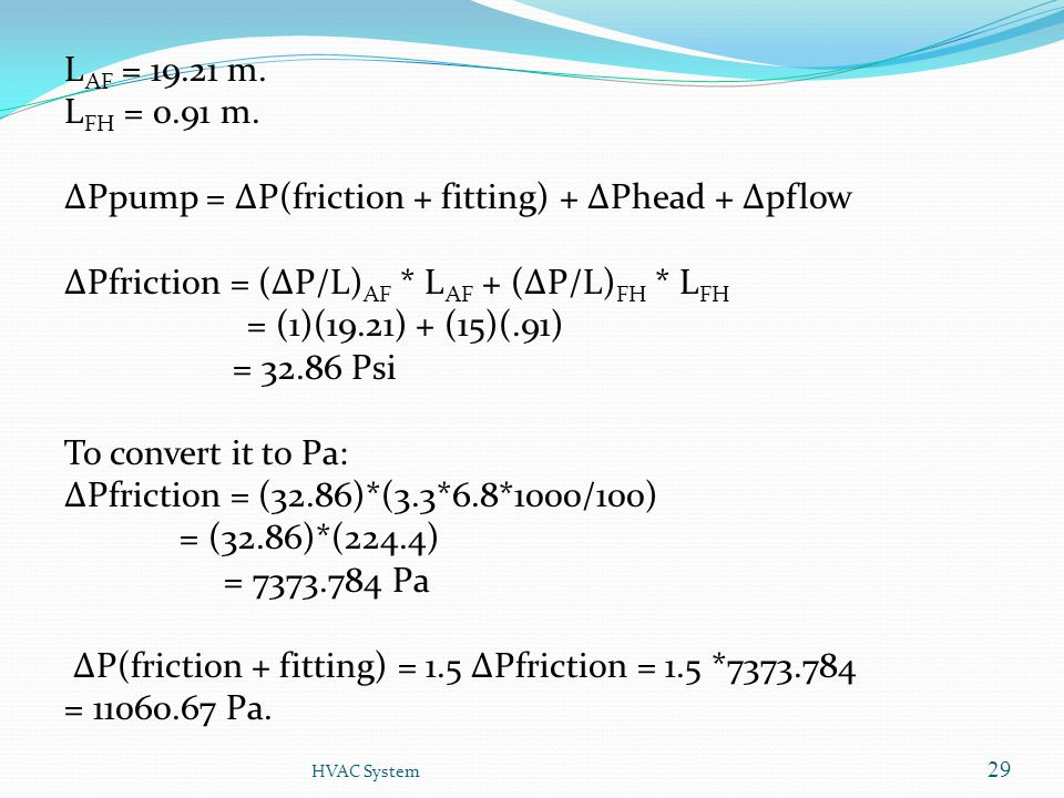 LAF = 19.21 m. LFH = 0.91 m. ΔPpump = ΔP(friction + fitting) + ΔPhead + Δpflow ΔPfriction = (ΔP/L)AF * LAF + (ΔP/L)FH * LFH = (1)(19.21) + (15)(.91) = 32.86 Psi To convert it to Pa: ΔPfriction = (32.86)*(3.3*6.8*1000/100) = (32.86)*(224.4) = 7373.784 Pa ΔP(friction + fitting) = 1.5 ΔPfriction = 1.5 *7373.784 = 11060.67 Pa.