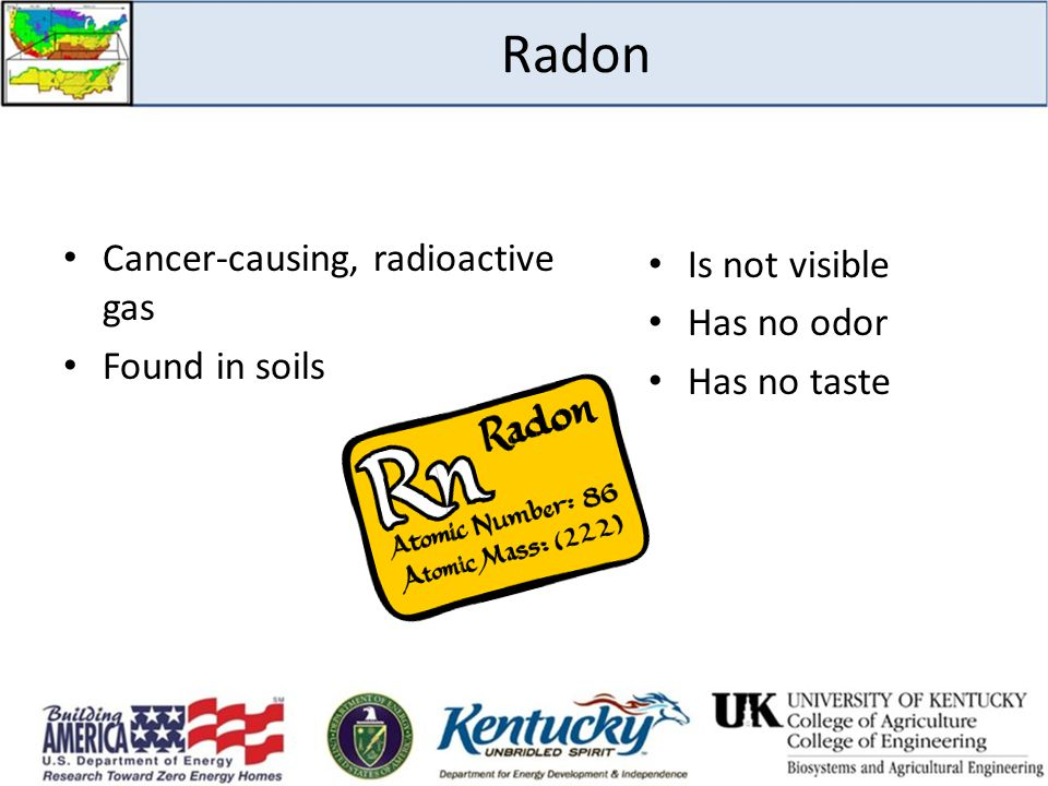 Radon Is not visible Cancer-causing, radioactive gas Has no odor