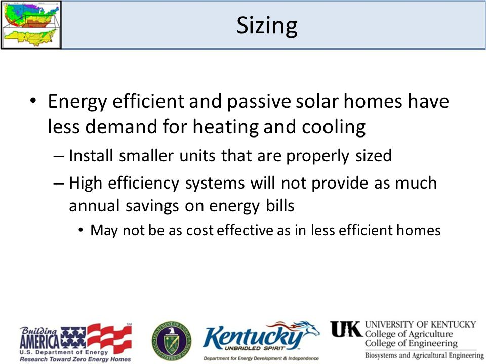 Sizing Energy efficient and passive solar homes have less demand for heating and cooling. Install smaller units that are properly sized.