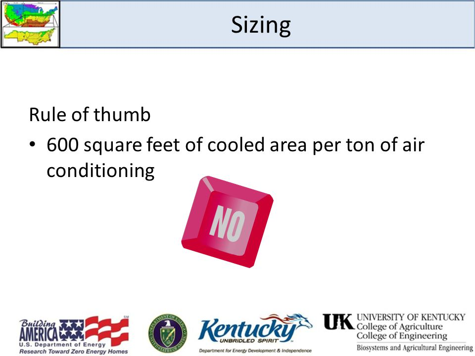 Sizing Rule of thumb. 600 square feet of cooled area per ton of air conditioning. Do not rely on rule of thumb methods to size HVAC equipment.
