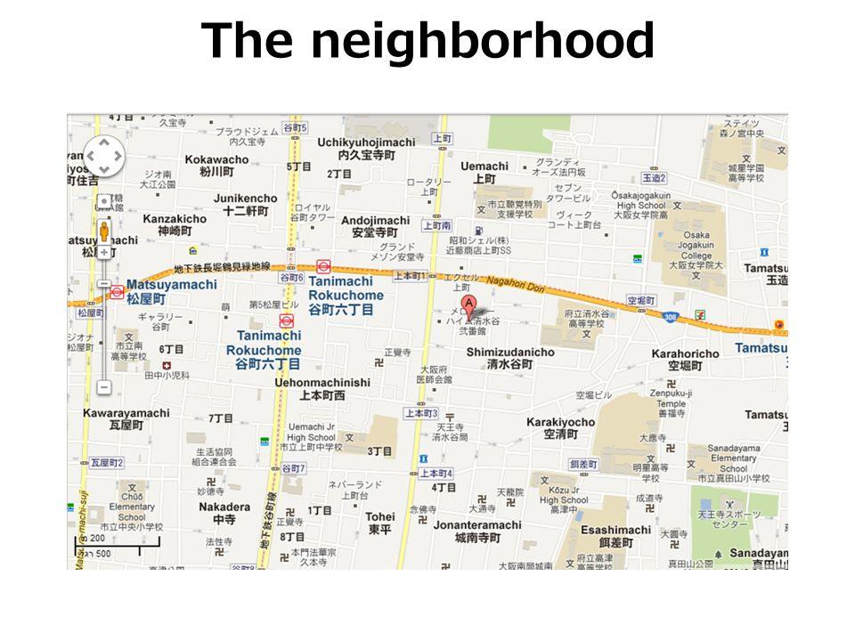 The neighborhood מדובר בשכונת מגורים צפופה יחסית במרכז אוסאקה בשם טאנימאצ י רוקוצ ומה, שמאופיינת בבנייני מגורים שגובהם בין קומה אחת ל- 10 קומות.