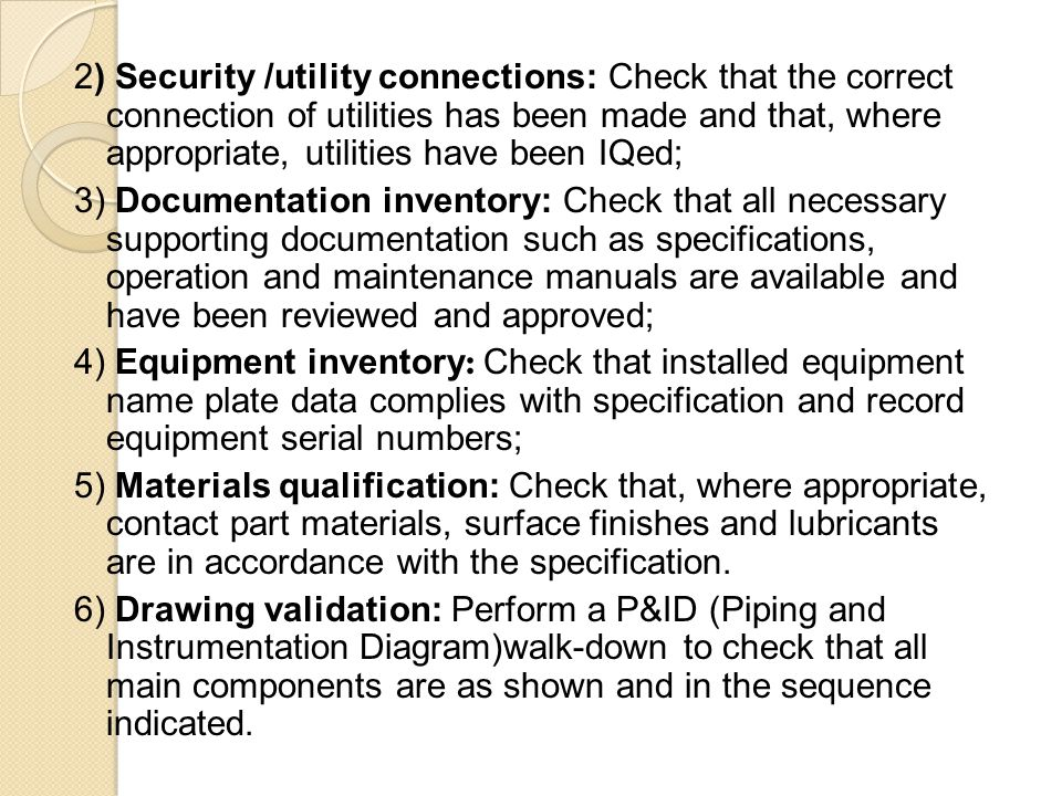 2) Security /utility connections: Check that the correct connection of utilities has been made and that, where appropriate, utilities have been IQed; 3) Documentation inventory: Check that all necessary supporting documentation such as specifications, operation and maintenance manuals are available and have been reviewed and approved; 4) Equipment inventory: Check that installed equipment name plate data complies with specification and record equipment serial numbers; 5) Materials qualification: Check that, where appropriate, contact part materials, surface finishes and lubricants are in accordance with the specification.
