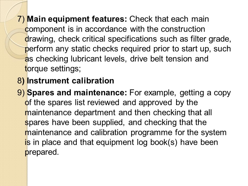 7) Main equipment features: Check that each main component is in accordance with the construction drawing, check critical specifications such as filter grade, perform any static checks required prior to start up, such as checking lubricant levels, drive belt tension and torque settings; 8) Instrument calibration 9) Spares and maintenance: For example, getting a copy of the spares list reviewed and approved by the maintenance department and then checking that all spares have been supplied, and checking that the maintenance and calibration programme for the system is in place and that equipment log book(s) have been prepared.