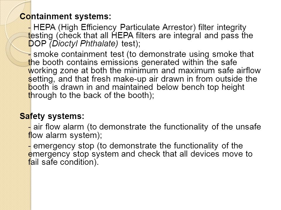 Containment systems: - HEPA (High Efficiency Particulate Arrestor) filter integrity testing (check that all HEPA filters are integral and pass the DOP (Dioctyl Phthalate) test); - smoke containment test (to demonstrate using smoke that the booth contains emissions generated within the safe working zone at both the minimum and maximum safe airflow setting, and that fresh make-up air drawn in from outside the booth is drawn in and maintained below bench top height through to the back of the booth); Safety systems: - air flow alarm (to demonstrate the functionality of the unsafe flow alarm system); - emergency stop (to demonstrate the functionality of the emergency stop system and check that all devices move to fail safe condition).