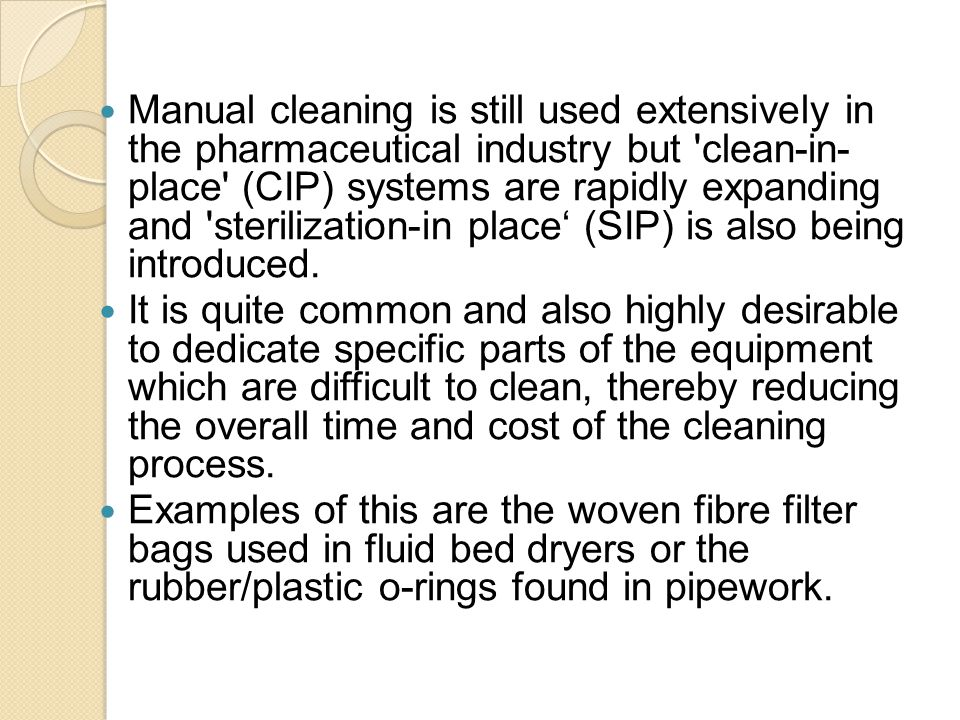 Manual cleaning is still used extensively in the pharmaceutical industry but clean-in- place (CIP) systems are rapidly expanding and sterilization-in place' (SIP) is also being introduced.