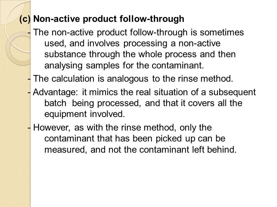 (c) Non-active product follow-through - The non-active product follow-through is sometimes used, and involves processing a non-active substance through the whole process and then analysing samples for the contaminant.