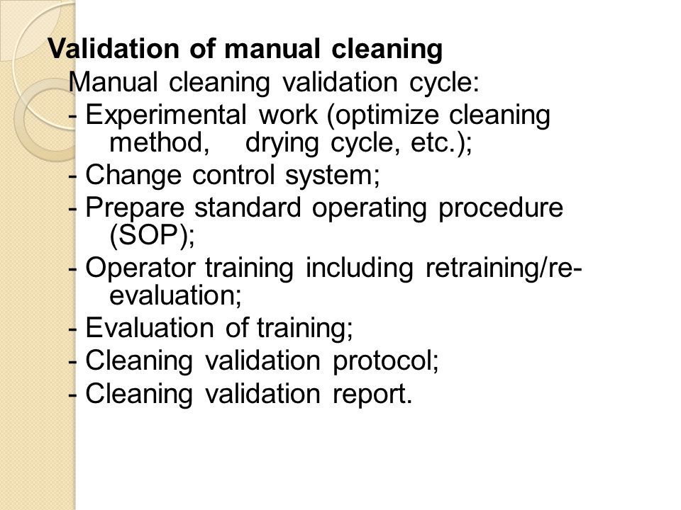Validation of manual cleaning Manual cleaning validation cycle: - Experimental work (optimize cleaning method, drying cycle, etc.); - Change control system; - Prepare standard operating procedure (SOP); - Operator training including retraining/re- evaluation; - Evaluation of training; - Cleaning validation protocol; - Cleaning validation report.