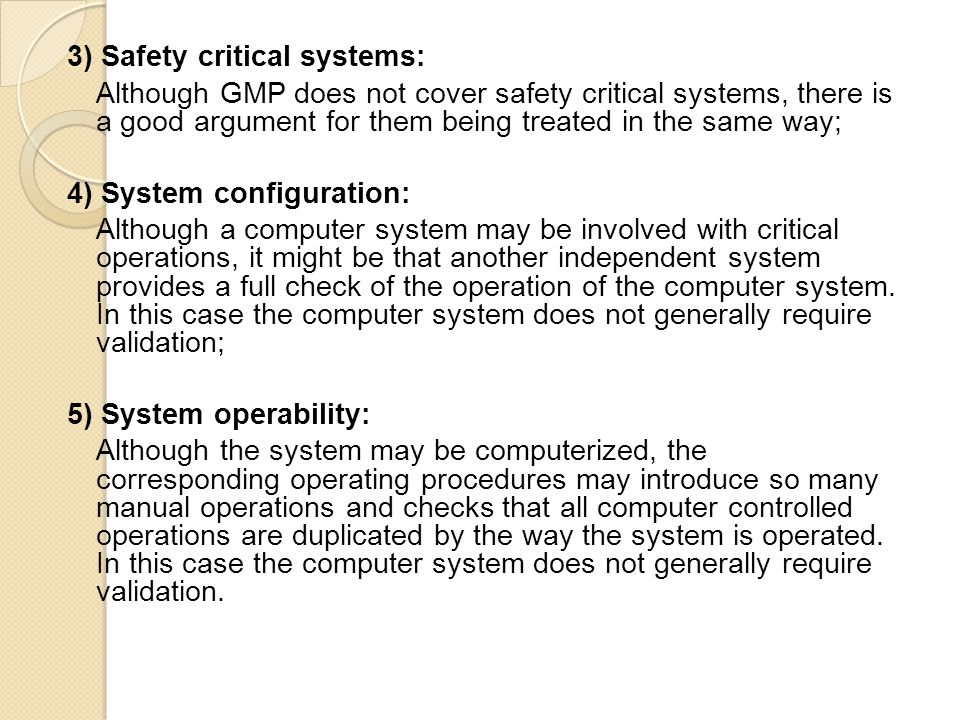 3) Safety critical systems: Although GMP does not cover safety critical systems, there is a good argument for them being treated in the same way; 4) System configuration: Although a computer system may be involved with critical operations, it might be that another independent system provides a full check of the operation of the computer system.