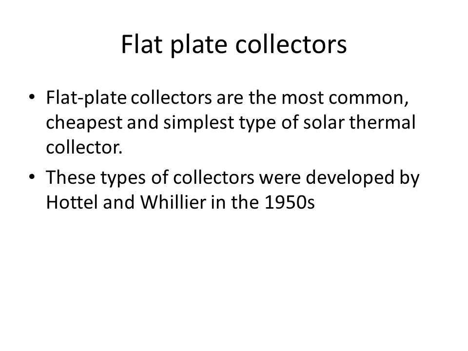 Flat plate collectors Flat-plate collectors are the most common, cheapest and simplest type of solar thermal collector.