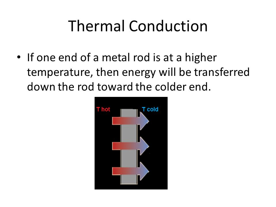 Thermal Conduction If one end of a metal rod is at a higher temperature, then energy will be transferred down the rod toward the colder end.