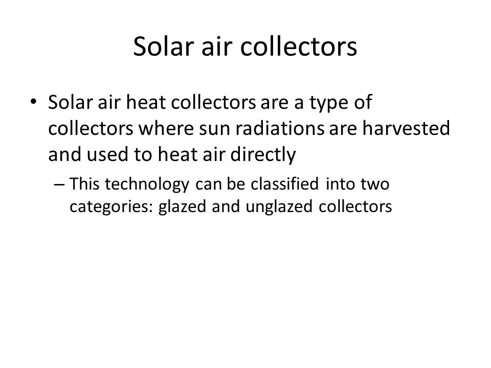 Solar air collectors Solar air heat collectors are a type of collectors where sun radiations are harvested and used to heat air directly.