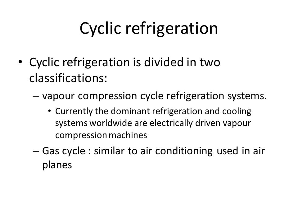 Cyclic refrigeration Cyclic refrigeration is divided in two classifications: vapour compression cycle refrigeration systems.
