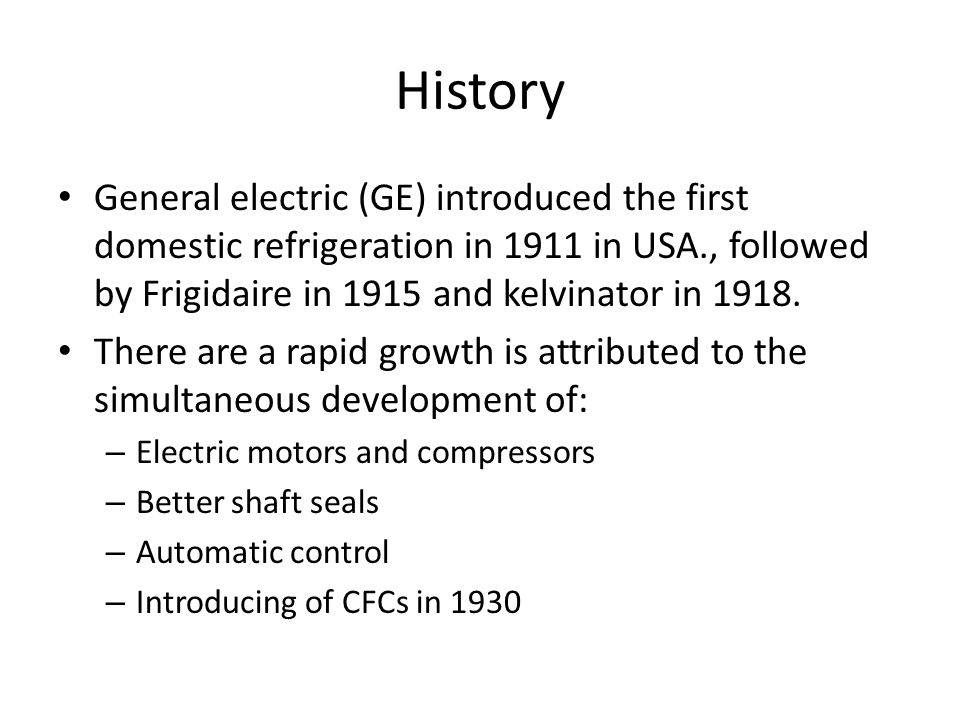 History General electric (GE) introduced the first domestic refrigeration in 1911 in USA., followed by Frigidaire in 1915 and kelvinator in 1918.