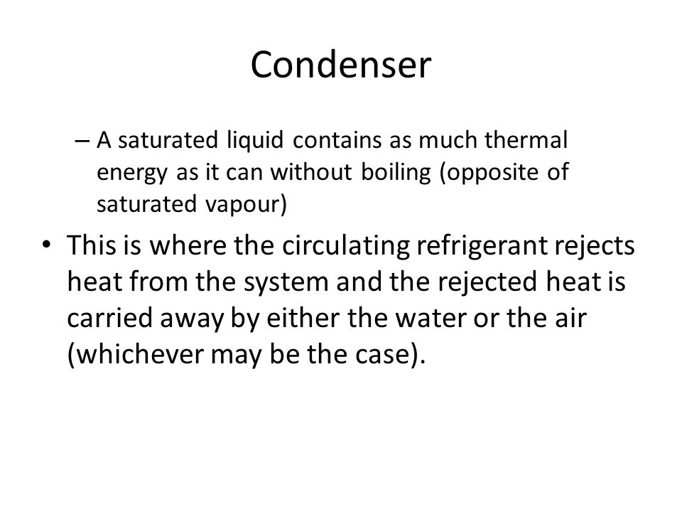 Condenser A saturated liquid contains as much thermal energy as it can without boiling (opposite of saturated vapour)