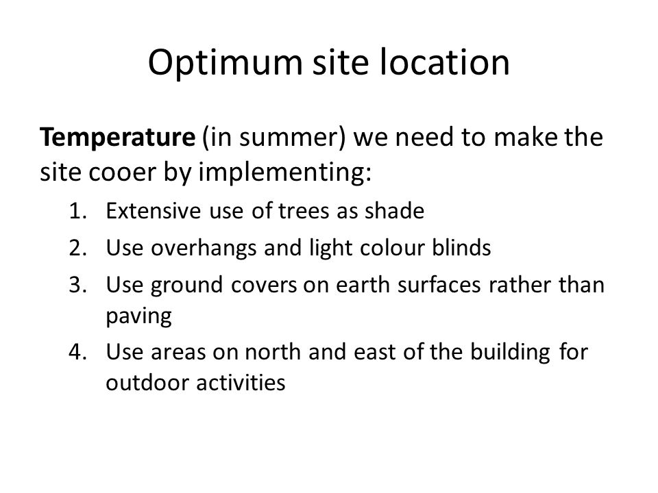 Optimum site location Temperature (in summer) we need to make the site cooer by implementing: Extensive use of trees as shade.