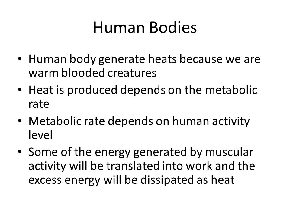 Human Bodies Human body generate heats because we are warm blooded creatures. Heat is produced depends on the metabolic rate.