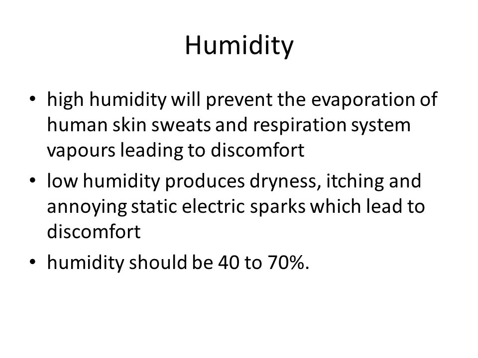 Humidity high humidity will prevent the evaporation of human skin sweats and respiration system vapours leading to discomfort.