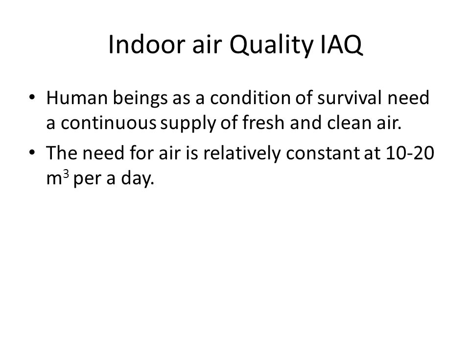 Indoor air Quality IAQ Human beings as a condition of survival need a continuous supply of fresh and clean air.