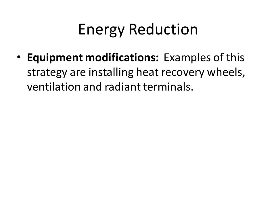 Energy Reduction Equipment modifications: Examples of this strategy are installing heat recovery wheels, ventilation and radiant terminals.