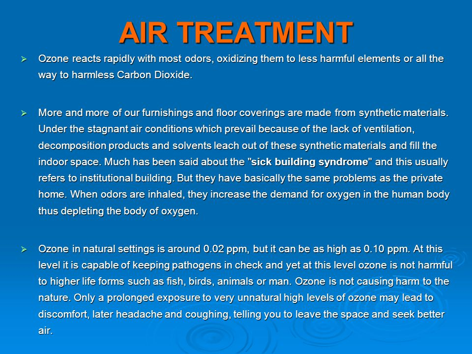 AIR TREATMENT Ozone reacts rapidly with most odors, oxidizing them to less harmful elements or all the way to harmless Carbon Dioxide.