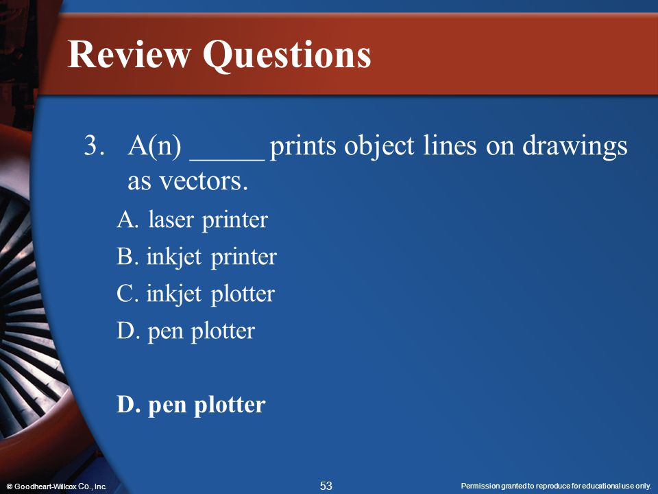 Review Questions 3. A(n) _____ prints object lines on drawings as vectors. A. laser printer. B. inkjet printer.