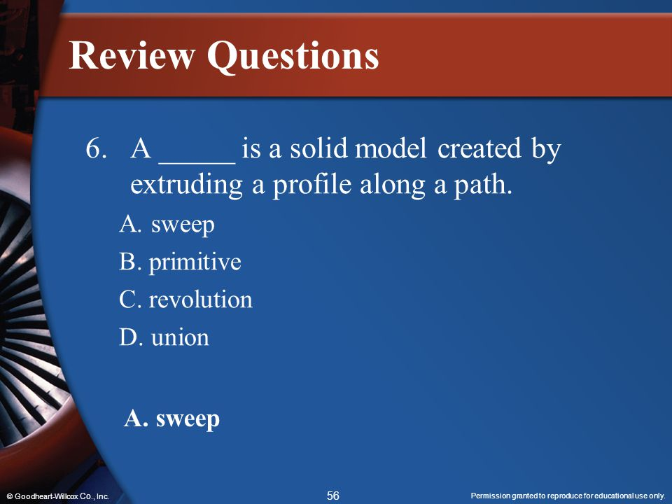 Review Questions 6. A _____ is a solid model created by extruding a profile along a path. A. sweep.