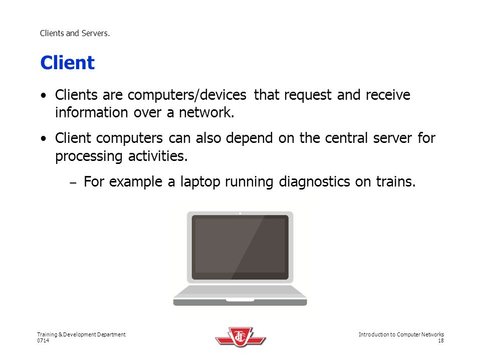 Clients and Servers. Client. Clients are computers/devices that request and receive information over a network.