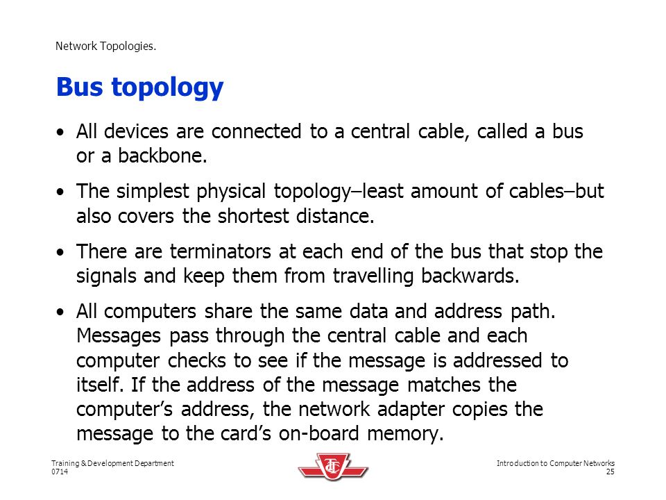 Network Topologies. Bus topology. All devices are connected to a central cable, called a bus or a backbone.